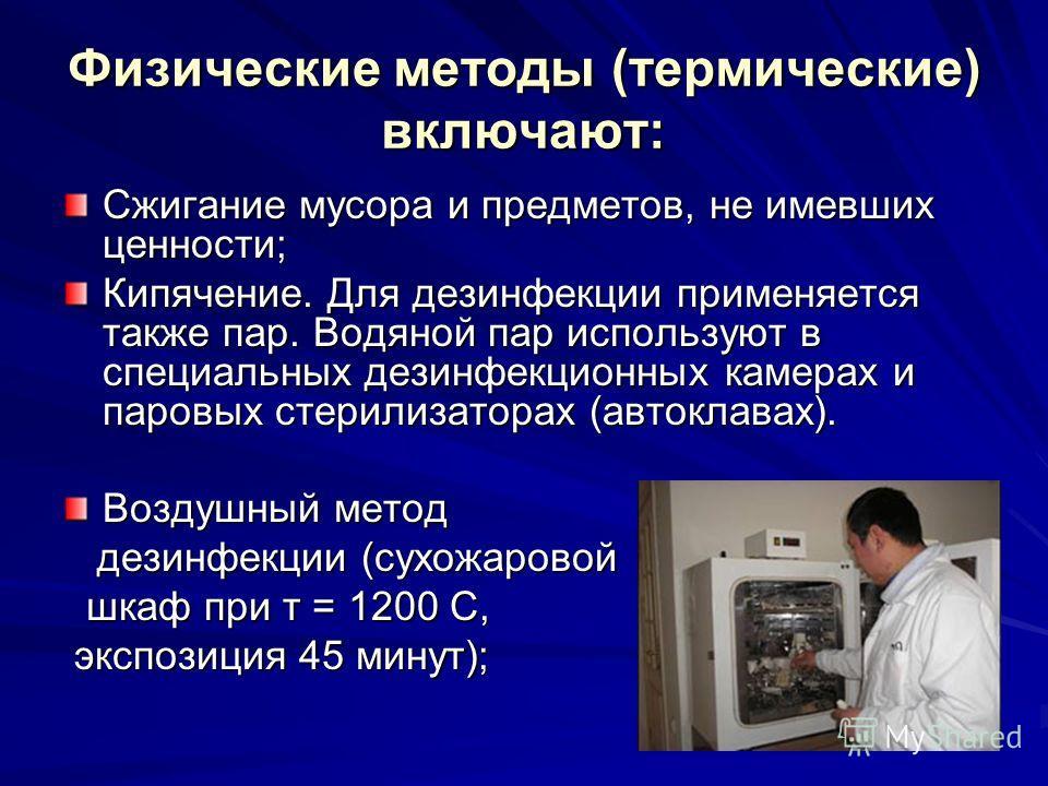 Физические методы (термические) включают: Сжигание мусора и предметов, не имевших ценности; Кипячение. Для дезинфекции применяется также пар. Водяной пар используют в специальных дезинфекционных камерах и паровых стерилизаторах (автоклавах). Воздушны