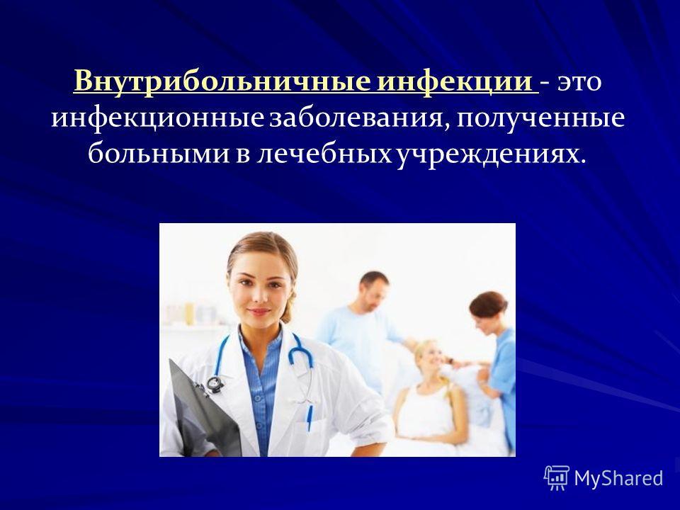 Внутрибольничные инфекции - это инфекционные заболевания, полученные больными в лечебных учреждениях.