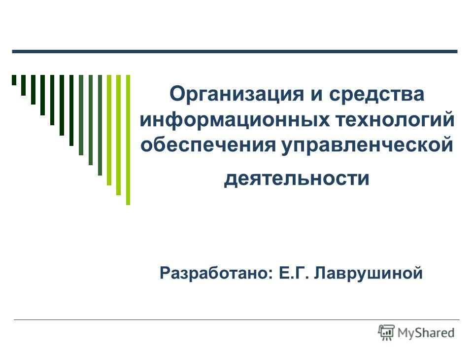 Организация и средства информационных технологий обеспечения управленческой деятельности Разработано: Е.Г. Лаврушиной