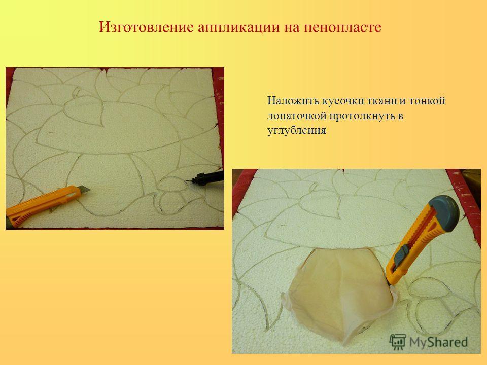 Изготовление аппликации на пенопласте Наложить кусочки ткани и тонкой лопаточкой протолкнуть в углубления