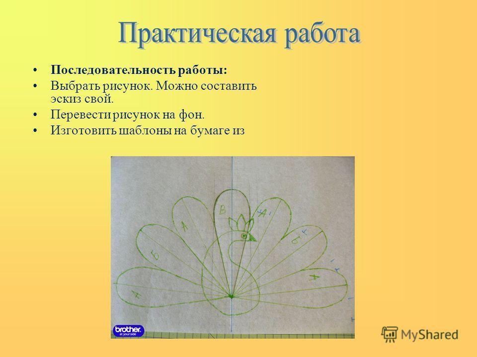Последовательность работы: Выбрать рисунок. Можно составить эскиз свой. Перевести рисунок на фон. Изготовить шаблоны на бумаге из