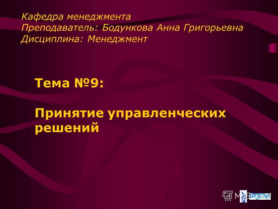 Тема 9: Принятие управленческих решений Кафедра менеджмента Преподаватель: Бодункова Анна Григорьевна Дисциплина: Менеджмент