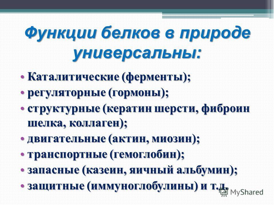 Функции белков в природе универсальны: Каталитические (ферменты); Каталитические (ферменты); регуляторные (гормоны); регуляторные (гормоны); структурные (кератин шерсти, фиброин шелка, коллаген); структурные (кератин шерсти, фиброин шелка, коллаген);