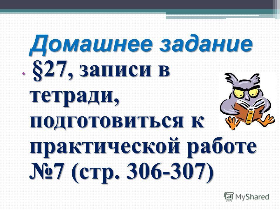 Домашнее задание §27, записи в тетради, подготовиться к практической работе 7 (стр. 306-307) §27, записи в тетради, подготовиться к практической работе 7 (стр. 306-307)