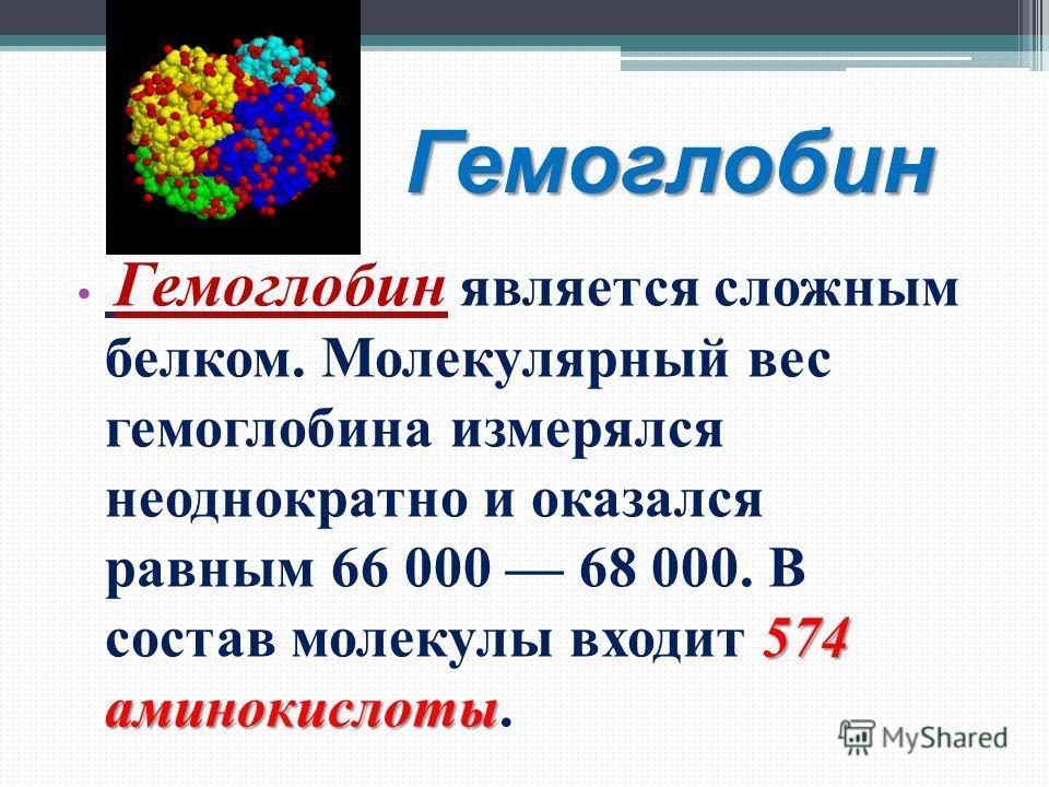 Гемоглобин 574 аминокислоты Гемоглобин является сложным белком. Молекулярный вес гемоглобина измерялся неоднократно и оказался равным 66 000 68 000. В состав молекулы входит 574 аминокислоты.