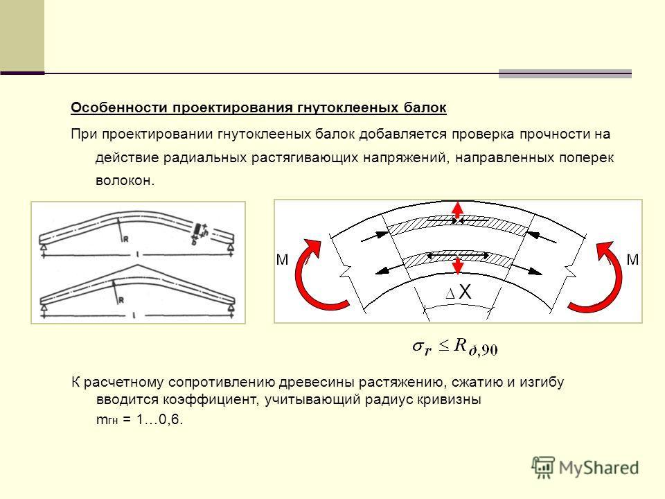 Особенности проектирования гнутоклееных балок При проектировании гнутоклееных балок добавляется проверка прочности на действие радиальных растягивающих напряжений, направленных поперек волокон. К расчетному сопротивлению древесины растяжению, сжатию
