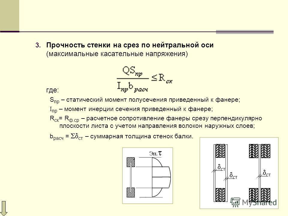 3. Прочность стенки на срез по нейтральной оси (максимальные касательные напряжения) где: S пр – статический момент полусечения приведенный к фанере; I пр – момент инерции сечения приведенный к фанере; R ск = R ф.ср – расчетное сопротивление фанеры с
