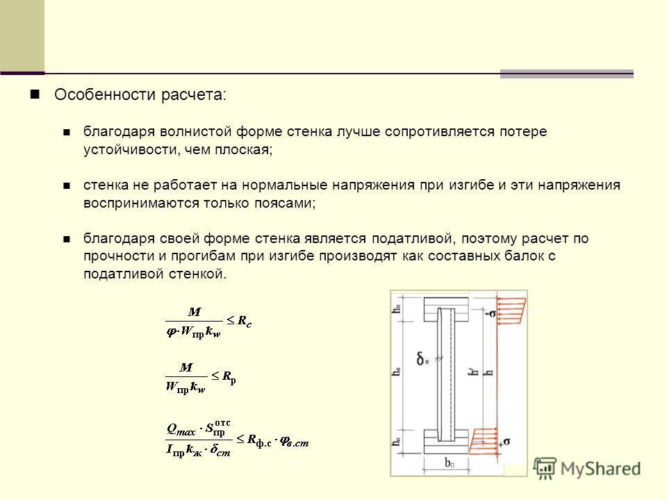 Особенности расчета: благодаря волнистой форме стенка лучше сопротивляется потере устойчивости, чем плоская; стенка не работает на нормальные напряжения при изгибе и эти напряжения воспринимаются только поясами; благодаря своей форме стенка является