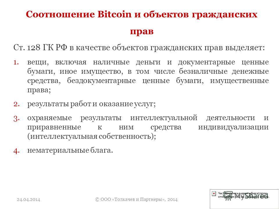 Соотношение Bitcoin и объектов гражданских прав Ст. 128 ГК РФ в качестве объектов гражданских прав выделяет: 1.вещи, включая наличные деньги и документарные ценные бумаги, иное имущество, в том числе безналичные денежные средства, бездокументарные це