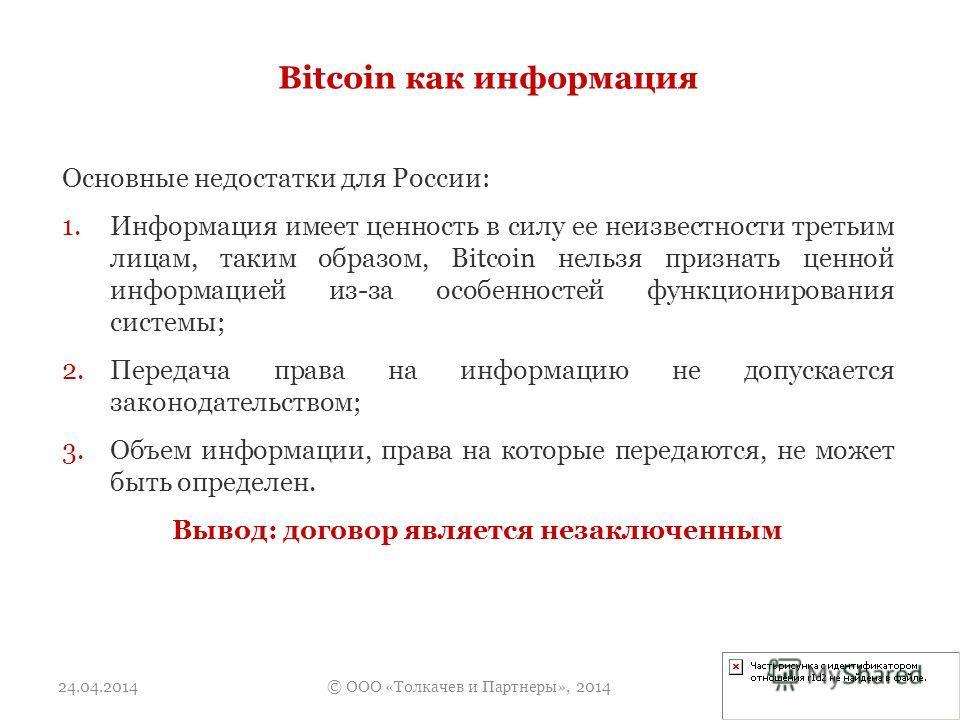 Bitcoin как информация Основные недостатки для России: 1.Информация имеет ценность в силу ее неизвестности третьим лицам, таким образом, Bitcoin нельзя признать ценной информацией из-за особенностей функционирования системы; 2.Передача права на инфор