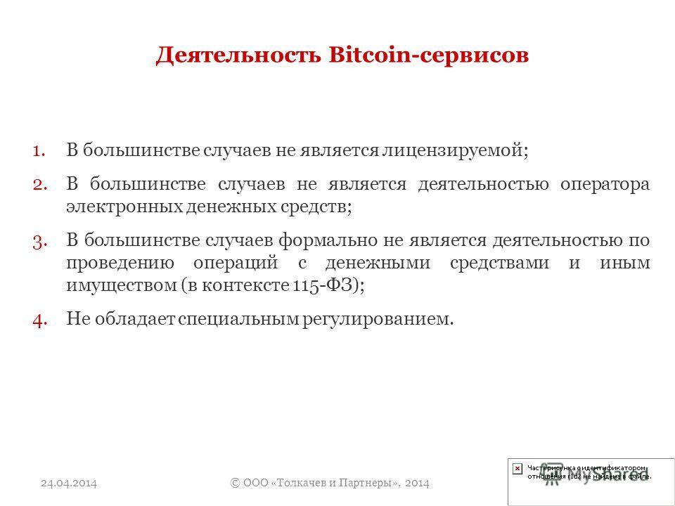 Деятельность Bitcoin-сервисов 1.В большинстве случаев не является лицензируемой; 2.В большинстве случаев не является деятельностью оператора электронных денежных средств; 3.В большинстве случаев формально не является деятельностью по проведению опера