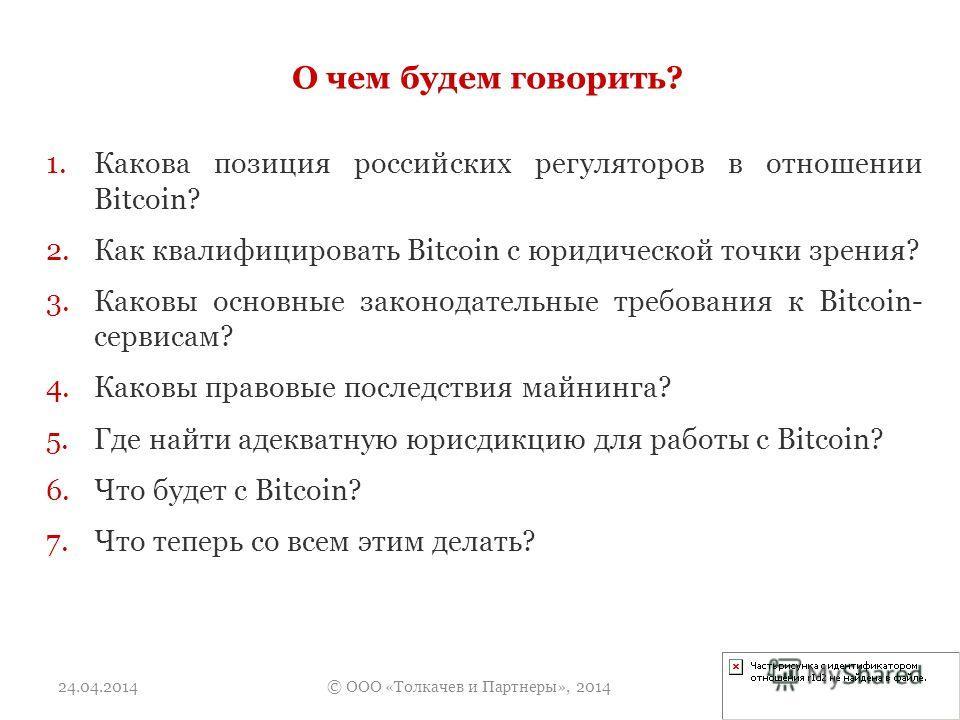 О чем будем говорить? 24.04.2014© ООО «Толкачев и Партнеры», 2014 1.Какова позиция российских регуляторов в отношении Bitcoin? 2.Как квалифицировать Bitcoin с юридической точки зрения? 3.Каковы основные законодательные требования к Bitcoin- сервисам?