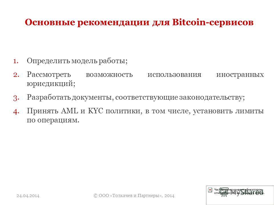Основные рекомендации для Bitcoin-сервисов 1.Определить модель работы; 2.Рассмотреть возможность использования иностранных юрисдикций; 3.Разработать документы, соответствующие законодательству; 4.Принять AML и KYC политики, в том числе, установить ли