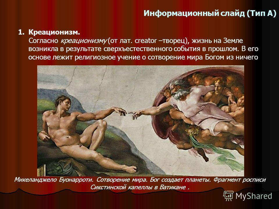 Информационный слайд (Тип А) 1.Креационизм. Согласно креационизму (от лат. creator –творец), жизнь на Земле возникла в результате сверхъестественного события в прошлом. В его основе лежит религиозное учение о сотворение мира Богом из ничего Микеландж