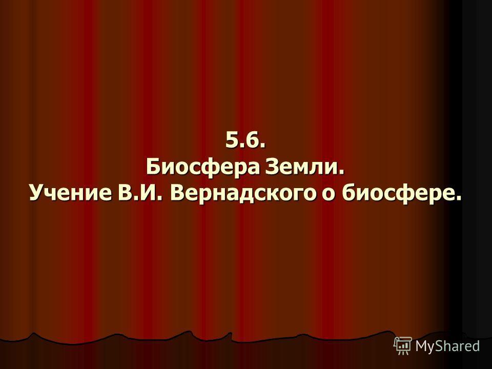 5.6. Биосфера Земли. Учение В.И. Вернадского о биосфере.