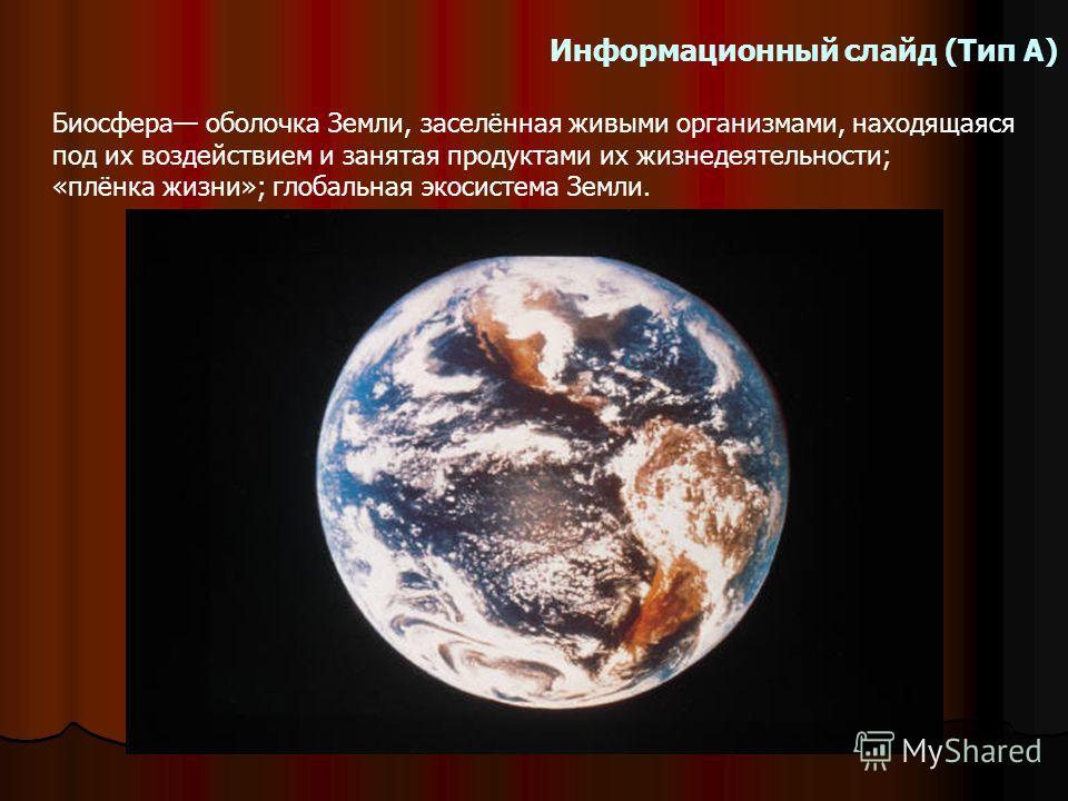 Информационный слайд (Тип А) Биосфера оболочка Земли, заселённая живыми организмами, находящаяся под их воздействием и занятая продуктами их жизнедеятельности; «плёнка жизни»; глобальная экосистема Земли.