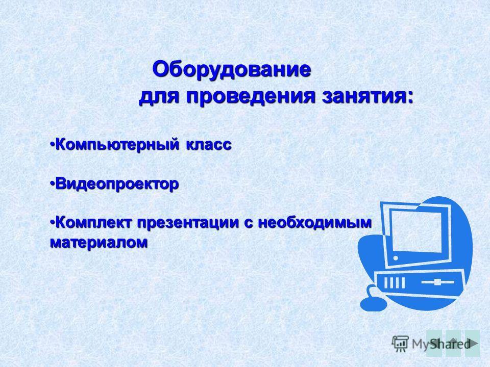 Оборудование для проведения занятия: Компьютерный классКомпьютерный класс ВидеопроекторВидеопроектор Комплект презентации с необходимым материаломКомплект презентации с необходимым материалом