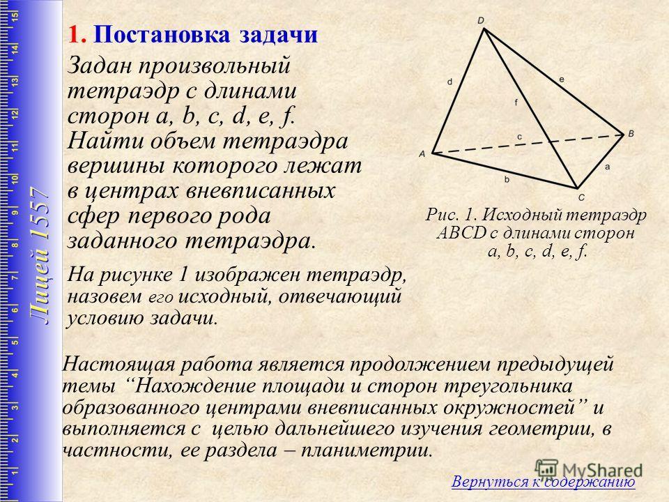 На рисунке 1 изображен тетраэдр, назовем его исходный, отвечающий условию задачи. 1. Постановка задачи Рис. 1. Исходный тетраэдр ABCD с длинами сторон a, b, c, d, e, f. Вернуться к содержанию Задан произвольный тетраэдр с длинами сторон a, b, c, d, e