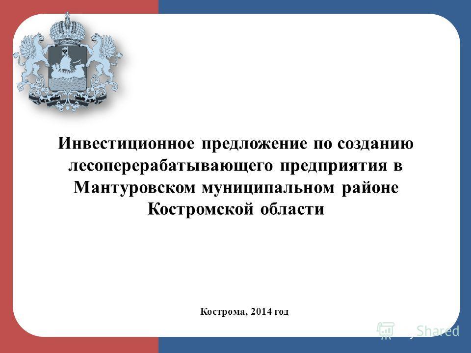 Кострома, 2014 год Инвестиционное предложение по созданию лесоперерабатывающего предприятия в Мантуровском муниципальном районе Костромской области