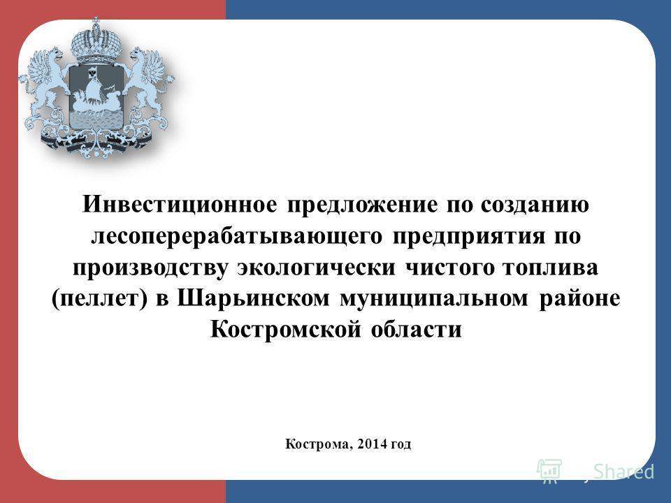 Кострома, 2014 год Инвестиционное предложение по созданию лесоперерабатывающего предприятия по производству экологически чистого топлива (пеллет) в Шарьинском муниципальном районе Костромской области