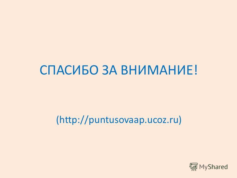 СПАСИБО ЗА ВНИМАНИЕ! (http://puntusovaap.ucoz.ru)