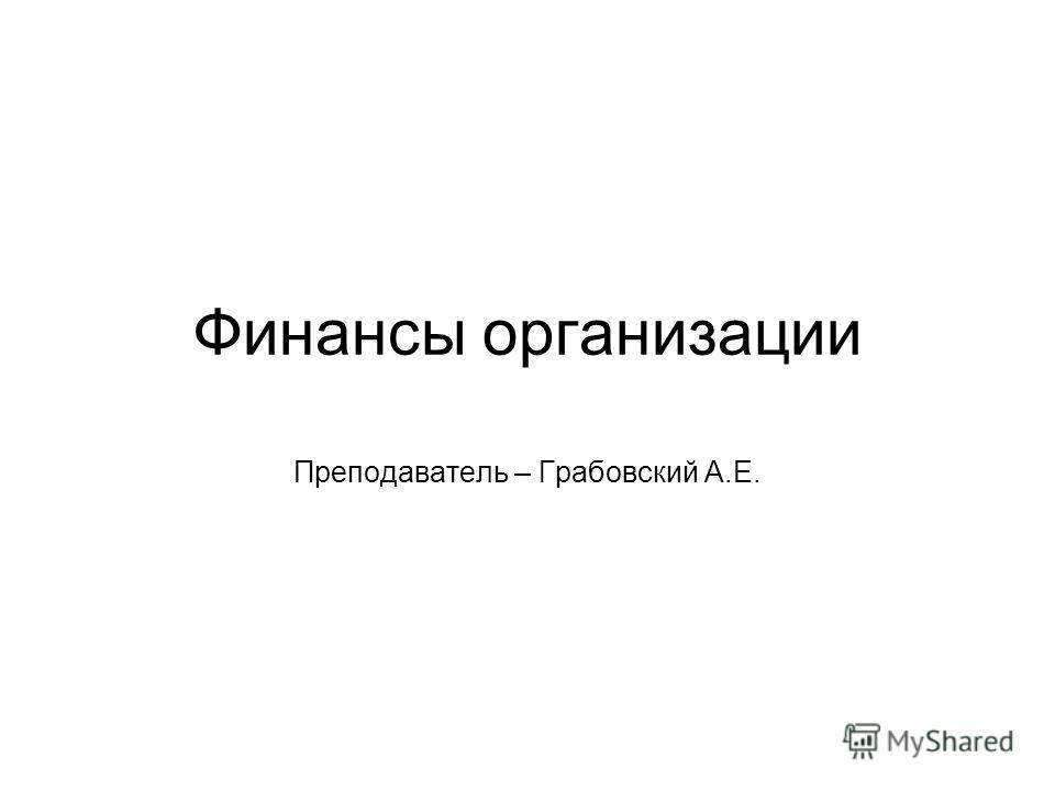 Финансы организации Преподаватель – Грабовский А.Е.