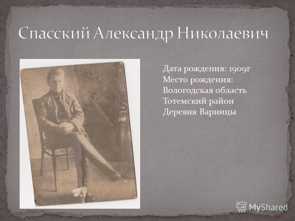 Дата рождения: 1909г Место рождения: Вологодская область Тотемский район Деревня Варницы