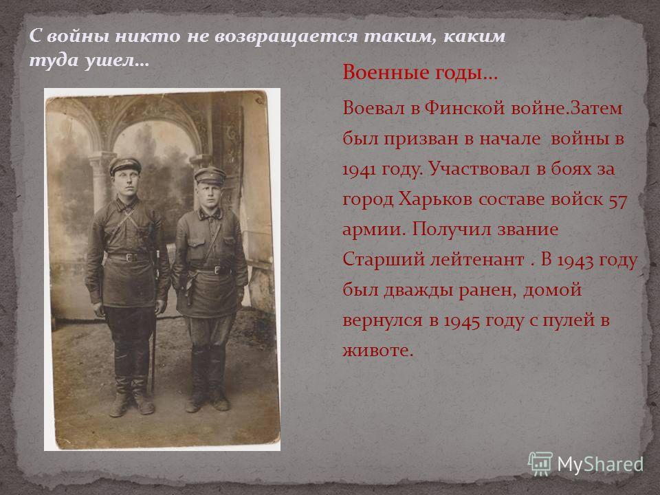 Воевал в Финской войне.Затем был призван в начале войны в 1941 году. Участвовал в боях за город Харьков составе войск 57 армии. Получил звание Старший лейтенант. В 1943 году был дважды ранен, домой вернулся в 1945 году с пулей в животе. С войны никто
