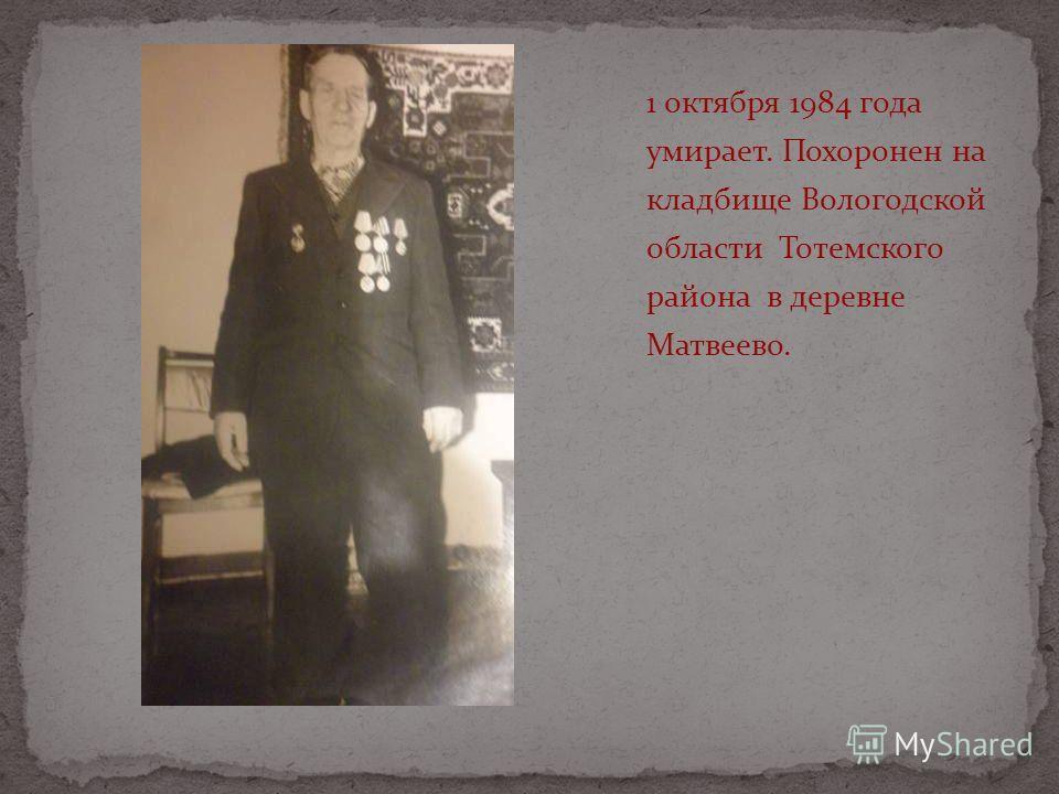 1 октября 1984 года умирает. Похоронен на кладбище Вологодской области Тотемского района в деревне Матвеево.