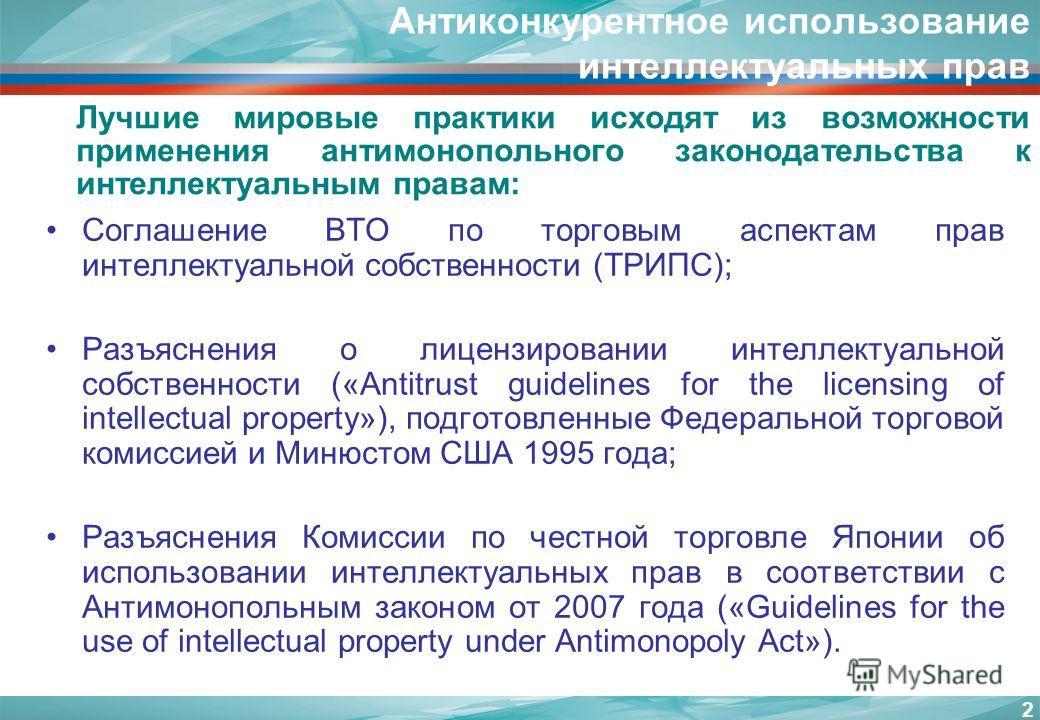 Антиконкурентное использование интеллектуальных прав Лучшие мировые практики исходят из возможности применения антимонопольного законодательства к интеллектуальным правам: Соглашение ВТО по торговым аспектам прав интеллектуальной собственности (ТРИПС