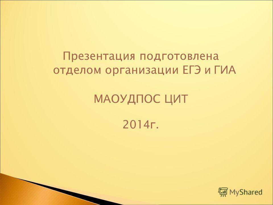 Презентация подготовлена отделом организации ЕГЭ и ГИА М А ОУДПОС ЦИТ 201 4 г.
