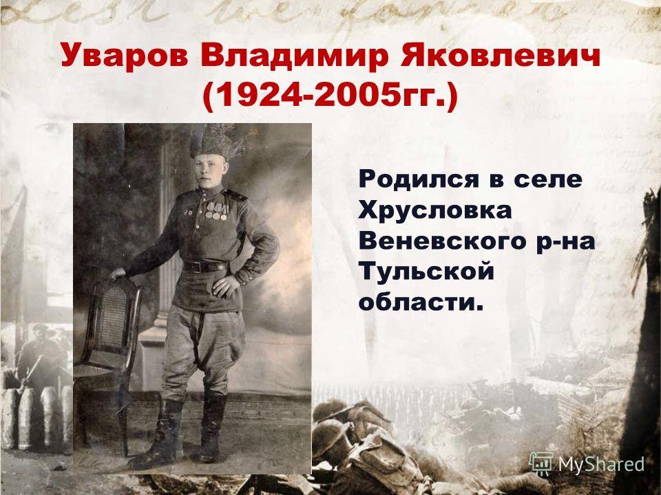 Уваров Владимир Яковлевич (1924-2005гг.) Родился в селе Хрусловка Веневского р-на Тульской области.