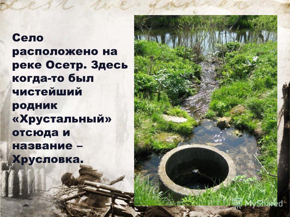 Село расположено на реке Осетр. Здесь когда-то был чистейший родник «Хрустальный» отсюда и название – Хрусловка.