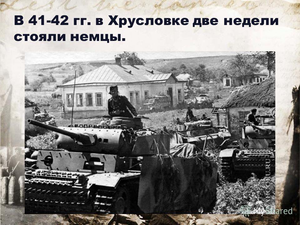 В 41-42 гг. в Хрусловке две недели стояли немцы.