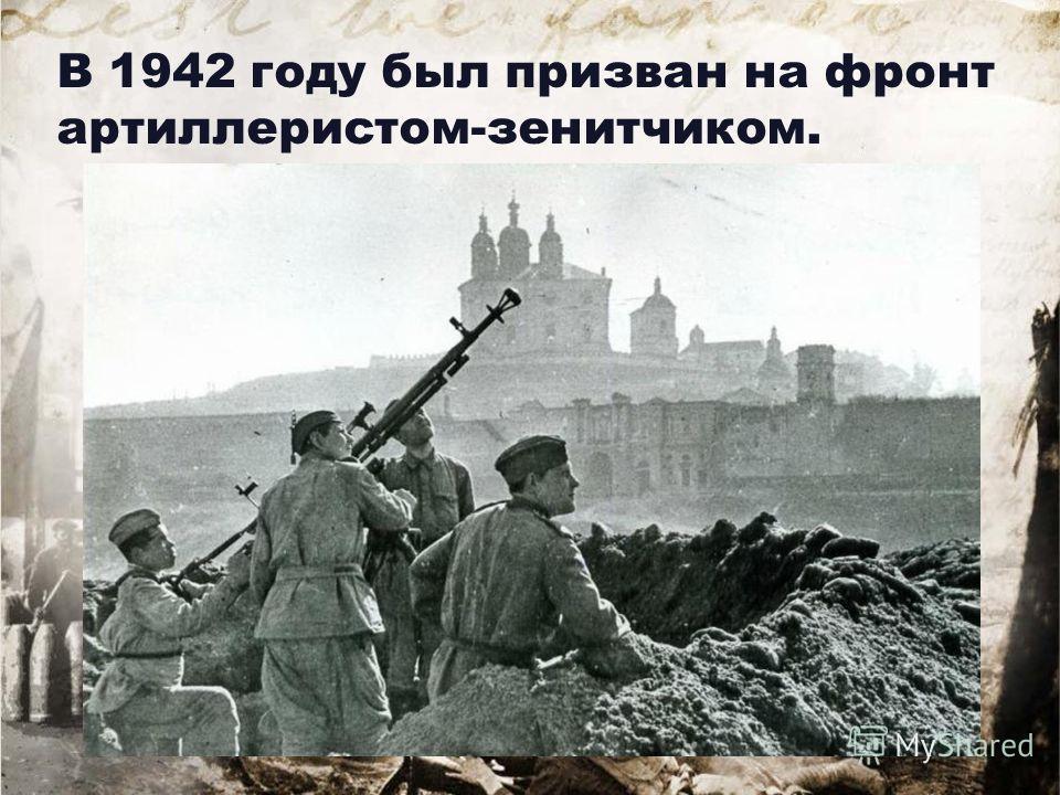 В 1942 году был призван на фронт артиллеристом-зенитчиком.
