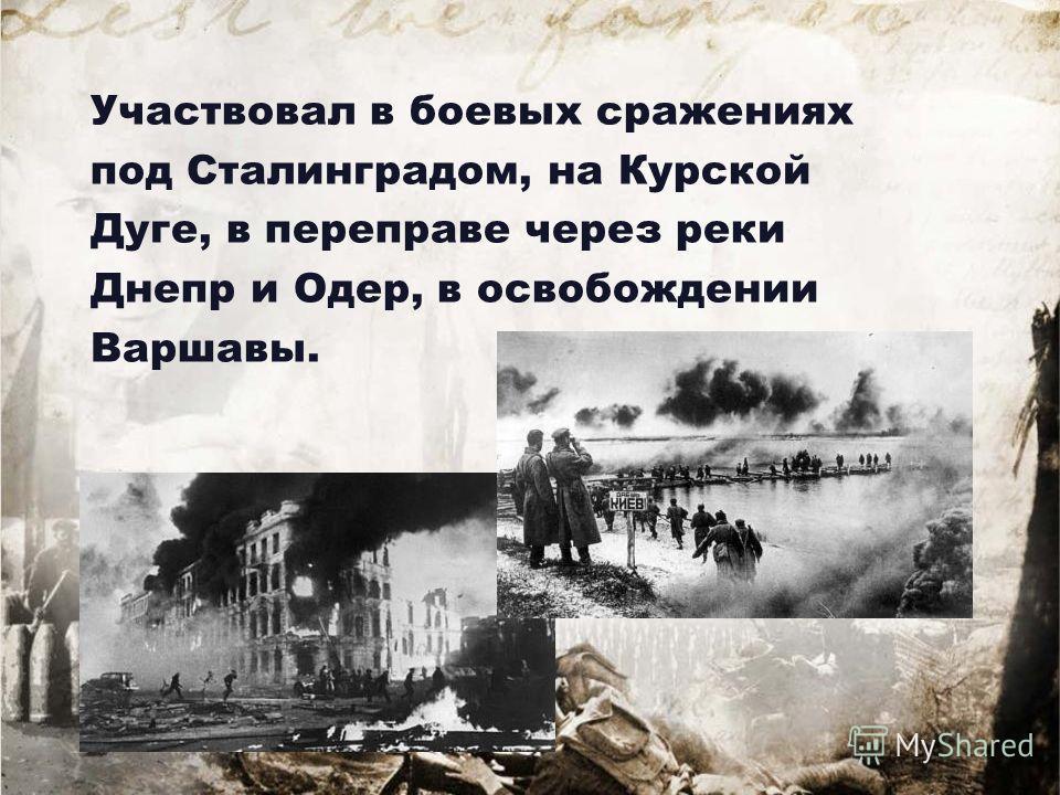 Участвовал в боевых сражениях под Сталинградом, на Курской Дуге, в переправе через реки Днепр и Одер, в освобождении Варшавы.
