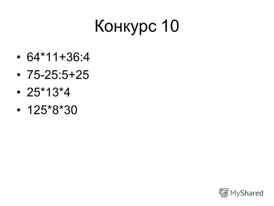 Конкурс 10 64*11+36:4 75-25:5+25 25*13*4 125*8*30