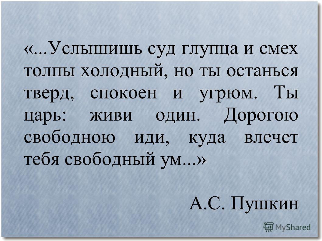 «...Услышишь суд глупца и смех толпы холодный, но ты останься тверд, спокоен и угрюм. Ты царь: живи один. Дорогою свободною иди, куда влечет тебя свободный ум...» А.С. Пушкин