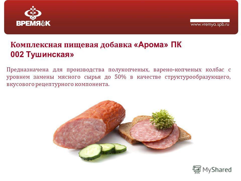 Предназначена для производства полукопченых, варено-копченых колбас с уровнем замены мясного сырья до 50% в качестве структурообразующего, вкусового рецептурного компонента. Комплексная пищевая добавка «Арома» ПК 002 Тушинская»