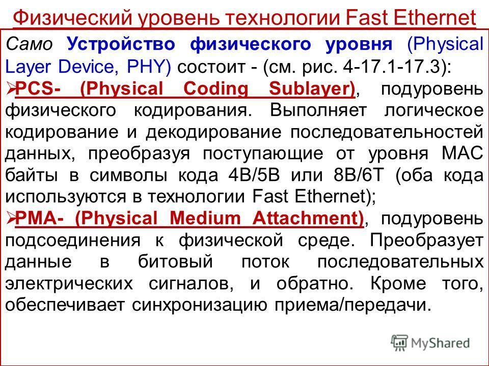 Само Устройство физического уровня (Physical Layer Device, PHY) состоит - (см. рис. 4-17.1-17.3): PCS- (Physical Coding Sublayer), подуровень физического кодирования. Выполняет логическое кодирование и декодирование последовательностей данных, преобр