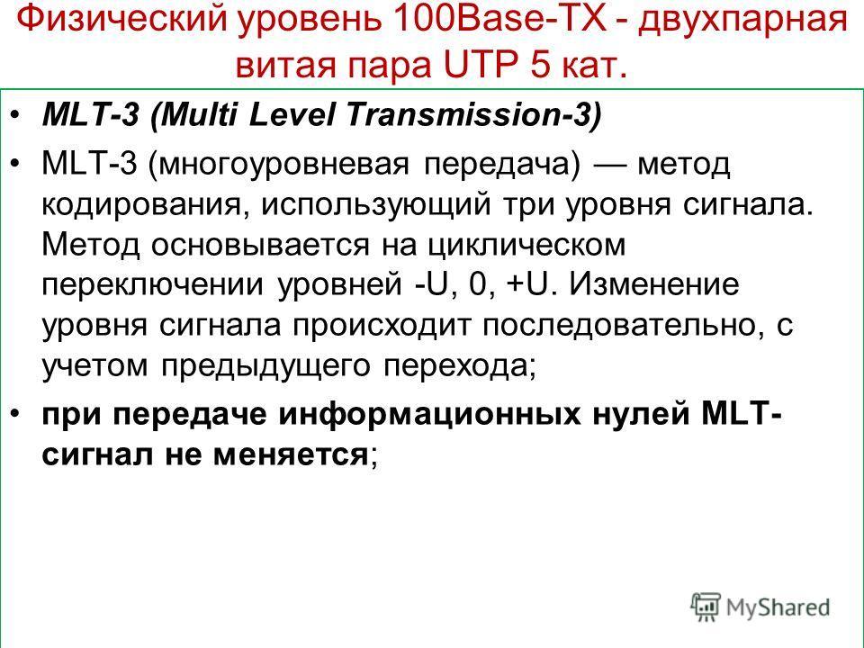 Физический уровень 100Base-TХ - двухпарная витая пара UTP 5 кат. MLT-3 (Multi Level Transmission-3) MLT-3 (многоуровневая передача) метод кодирования, использующий три уровня сигнала. Метод основывается на циклическом переключении уровней -U, 0, +U.