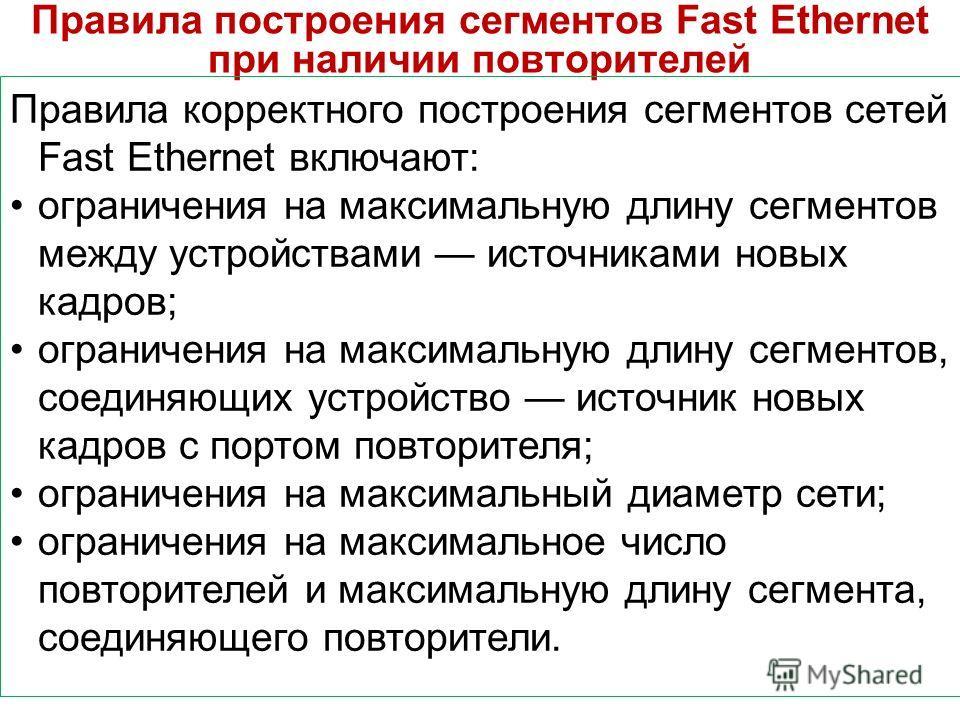 Правила построения сегментов Fast Ethernet при наличии повторителей Правила корректного построения сегментов сетей Fast Ethernet включают: ограничения на максимальную длину сегментов между устройствами источниками новых кадров; ограничения на максима