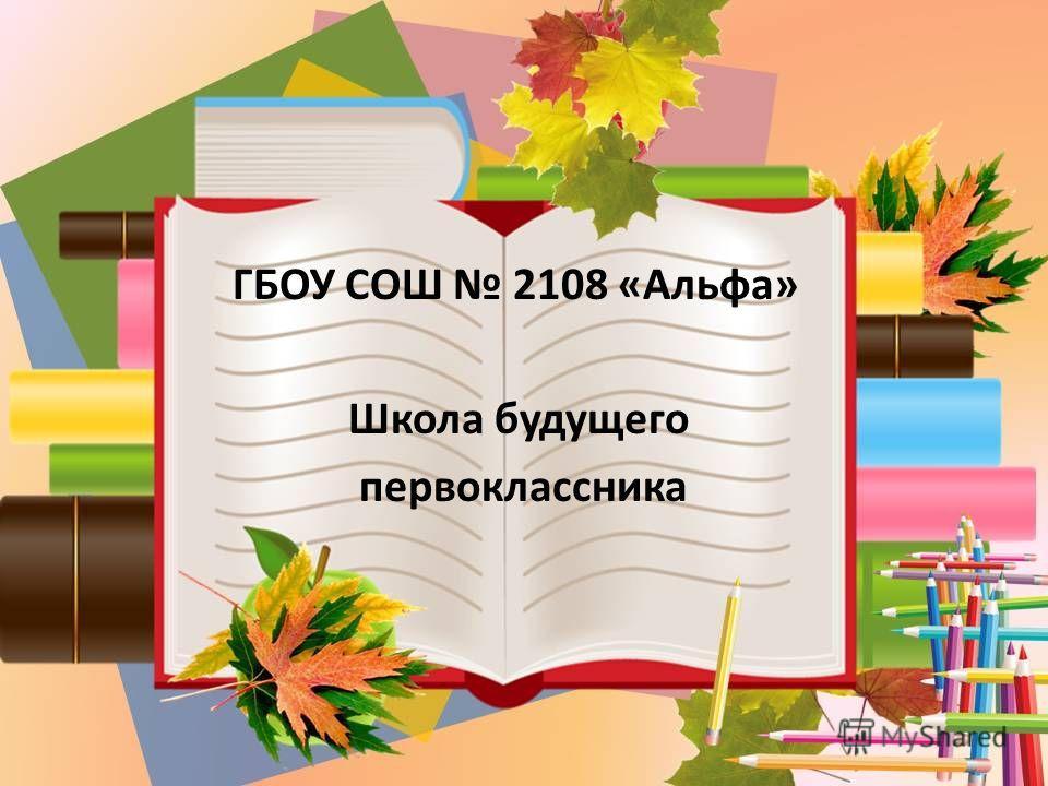 ГБОУ СОШ 2108 «Альфа» Школа будущего первоклассника