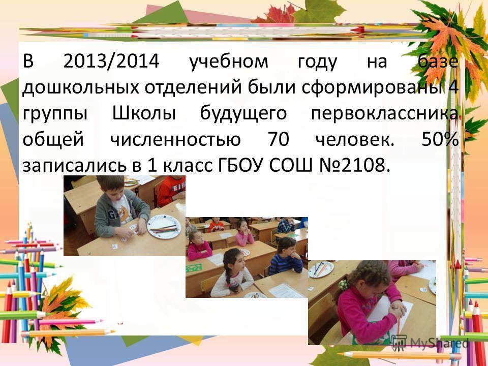 В 2013/2014 учебном году на базе дошкольных отделений были сформированы 4 группы Школы будущего первоклассника общей численностью 70 человек. 50% записались в 1 класс ГБОУ СОШ 2108.