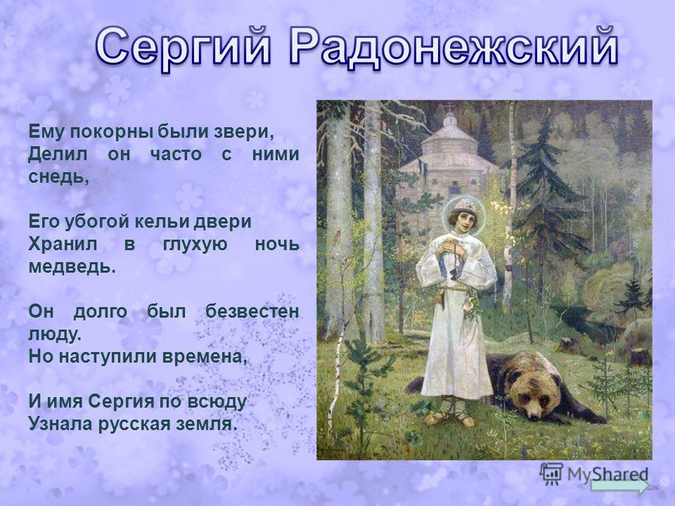 Ему покорны были звери, Делил он часто с ними снедь, Его убогой кельи двери Хранил в глухую ночь медведь. Он долго был безвестен люду. Но наступили времена, И имя Сергия по всюду Узнала русская земля.