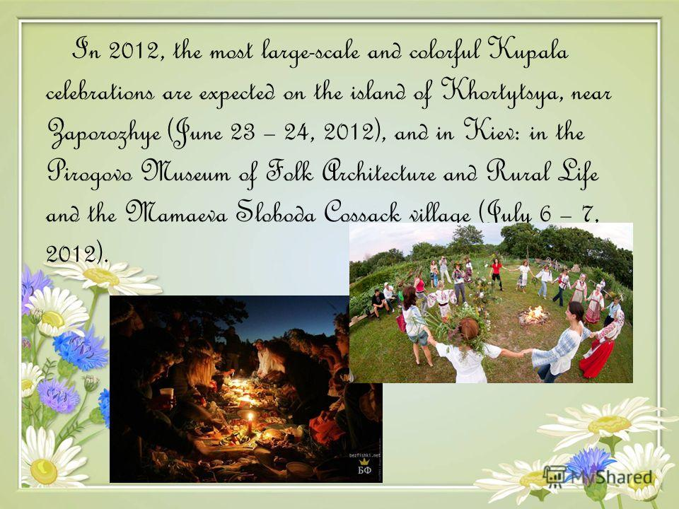 In 2012, the most large-scale and colorful Kupala celebrations are expected on the island of Khortytsya, near Zaporozhye (June 23 – 24, 2012), and in Kiev: in the Pirogovo Museum of Folk Architecture and Rural Life and the Mamaeva Sloboda Cossack vil