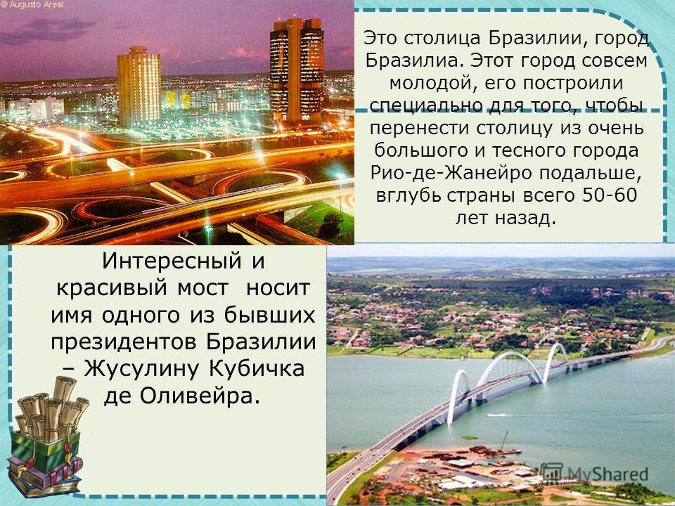 Интересный и красивый мост носит имя одного из бывших президентов Бразилии – Жусулину Кубичка де Оливейра. Это столица Бразилии, город Бразилиа. Этот город совсем молодой, его построили специально для того, чтобы перенести столицу из очень большого и