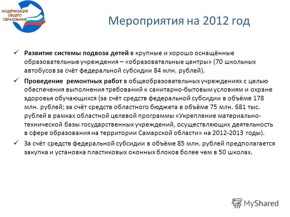 Мероприятия на 2012 год Развитие системы подвоза детей в крупные и хорошо оснащённые образовательные учреждения – «образовательные центры» (70 школьных автобусов за счёт федеральной субсидии 84 млн. рублей). Проведение ремонтных работ в общеобразоват