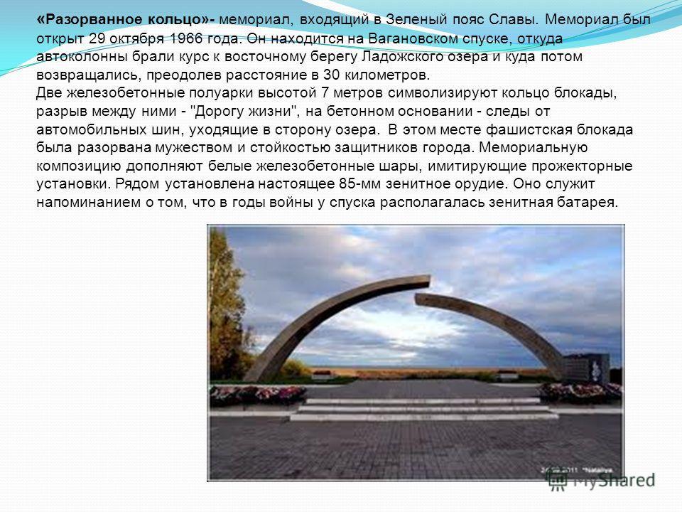 « Разорванное кольцо»- мемориал, входящий в Зеленый пояс Славы. Мемориал был открыт 29 октября 1966 года. Он находится на Вагановском спуске, откуда автоколонны брали курс к восточному берегу Ладожского озера и куда потом возвращались, преодолев расс