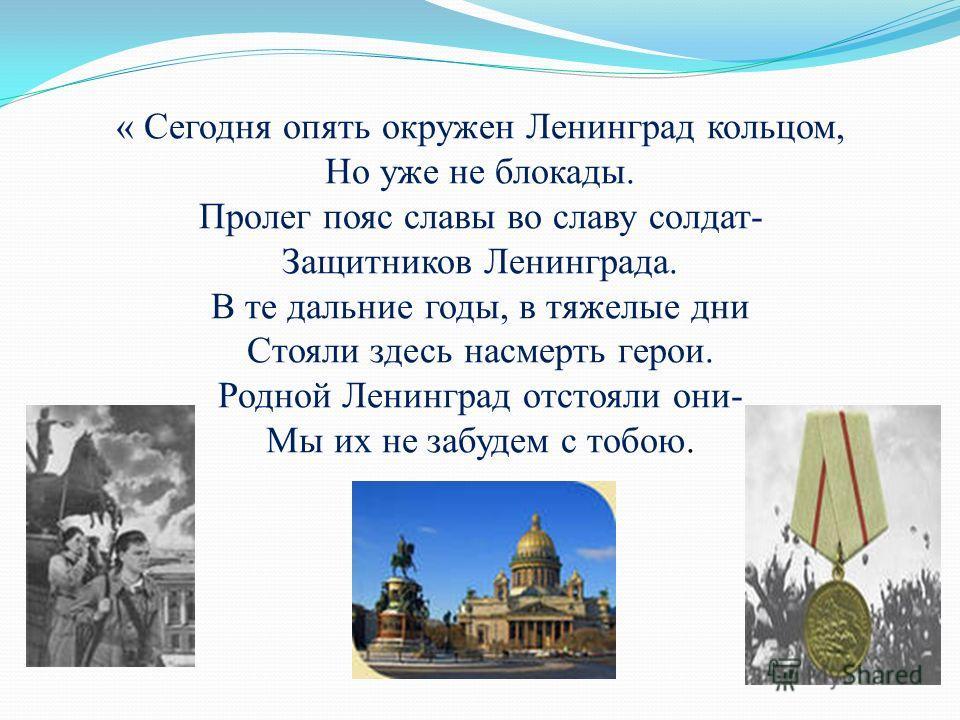 « Сегодня опять окружен Ленинград кольцом, Но уже не блокады. Пролег пояс славы во славу солдат- Защитников Ленинграда. В те дальние годы, в тяжелые дни Стояли здесь насмерть герои. Родной Ленинград отстояли они- Мы их не забудем с тобою.